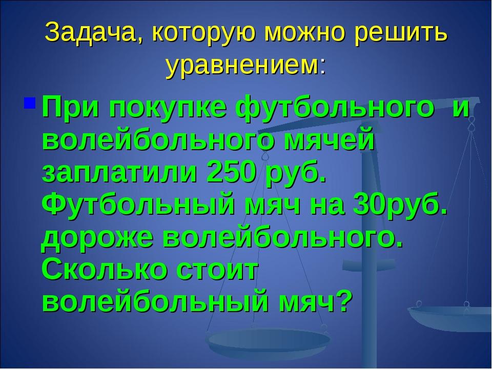 Задача, которую можно решить уравнением: При покупке футбольного и волейбольн...