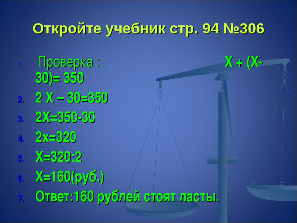 Откройте учебник стр. 94 №306 Проверка : Х + (Х- 30)= 350 2 Х – 30=350 2Х=350...