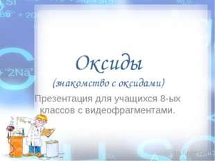 Оксиды (знакомство с оксидами) Презентация для учащихся 8-ых классов с видеоф