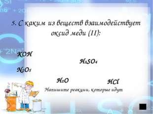 5. С каким из веществ взаимодействует оксид меди (II): КОН H2SO4 N2O5 H2O Нап
