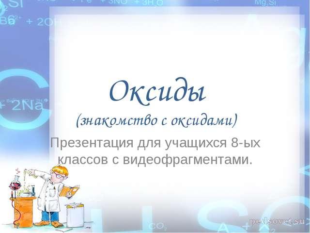 Оксиды (знакомство с оксидами) Презентация для учащихся 8-ых классов с видеоф...