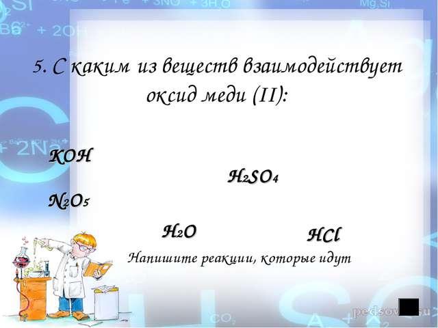 5. С каким из веществ взаимодействует оксид меди (II): КОН H2SO4 N2O5 H2O Нап...