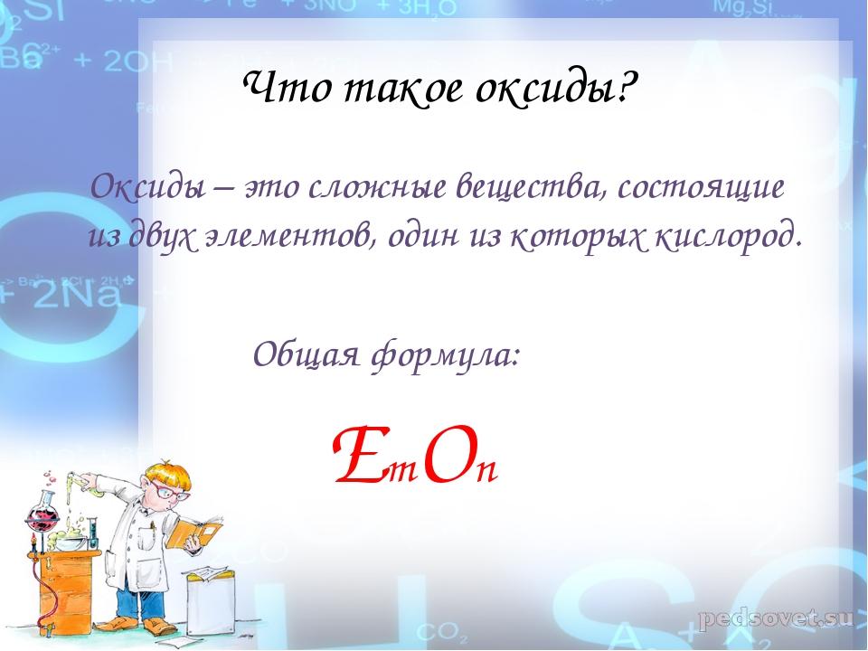 Что такое оксиды? Оксиды – это сложные вещества, состоящие из двух элементов,...