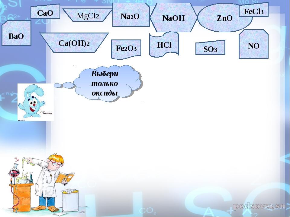 CaO MgCl2 Na2O NaOH ZnO FeCl3 BaO Ca(OH)2 Fe2O3 HCl SO3 NO Выбери только оксиды