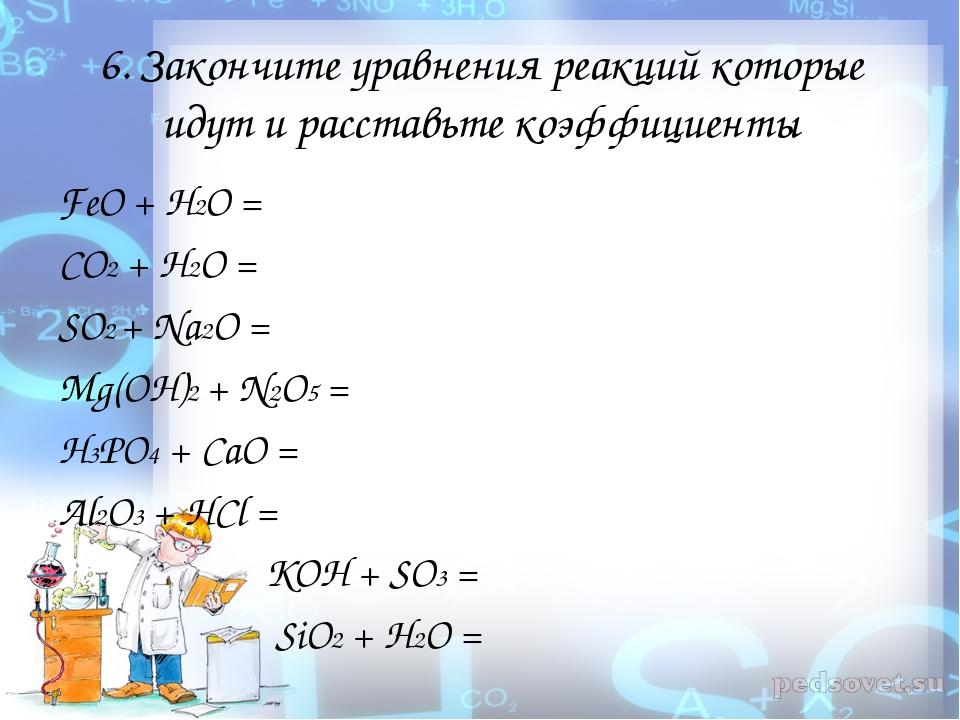 6. Закончите уравнения реакций которые идут и расставьте коэффициенты FeO + H...