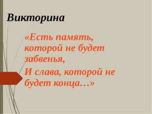 Викторина «Есть память, которой не будет забвенья, И слава, которой не будет