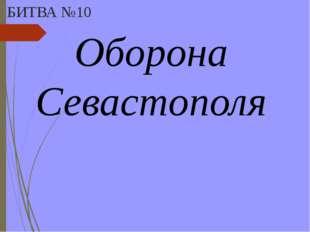 БИТВА №10 Оборона Севастополя