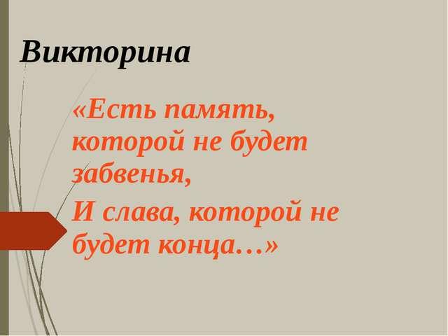 Викторина «Есть память, которой не будет забвенья, И слава, которой не будет...
