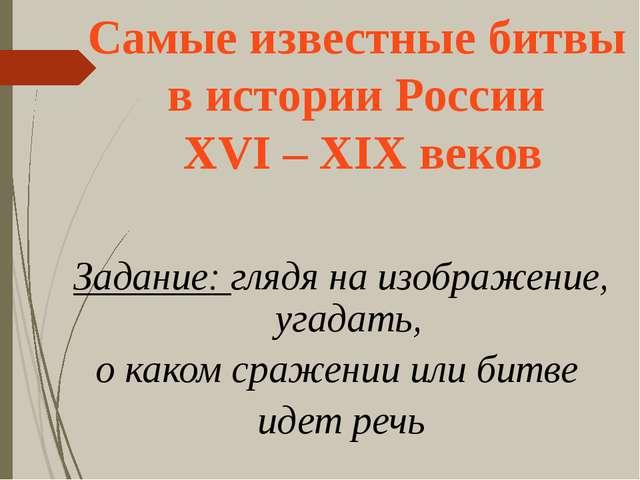 Самые известные битвы в истории России XVI – XIX веков Задание: глядя на изо...
