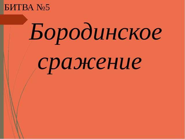 БИТВА №5 Бородинское сражение