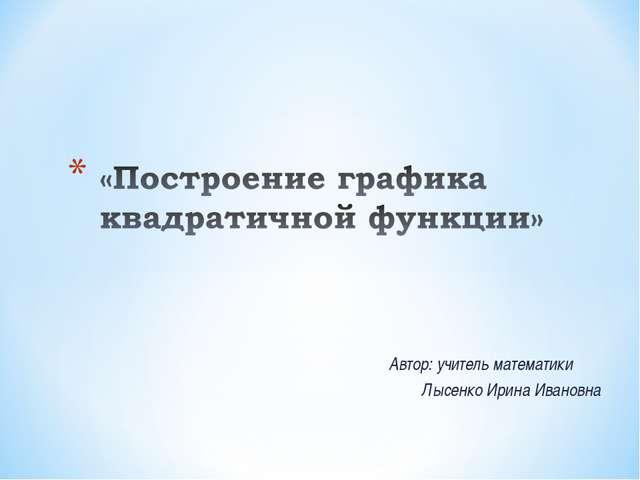 Автор: учитель математики Лысенко Ирина Ивановна Образовательный портал «Мой...