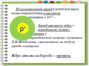 Положительный заряд и почти вся масса атома сосредоточены в атомном ядре