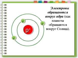 Электроны обращаются вокруг ядра (как планеты обращаются вокруг Солнца).