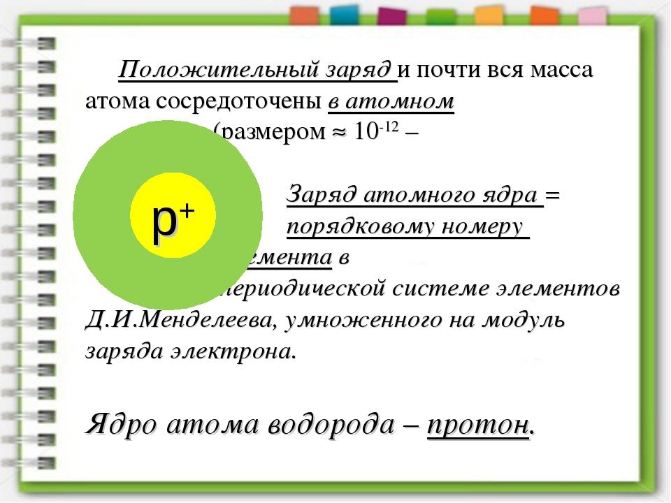 Положительный заряд и почти вся масса атома сосредоточены в атомном ядре...