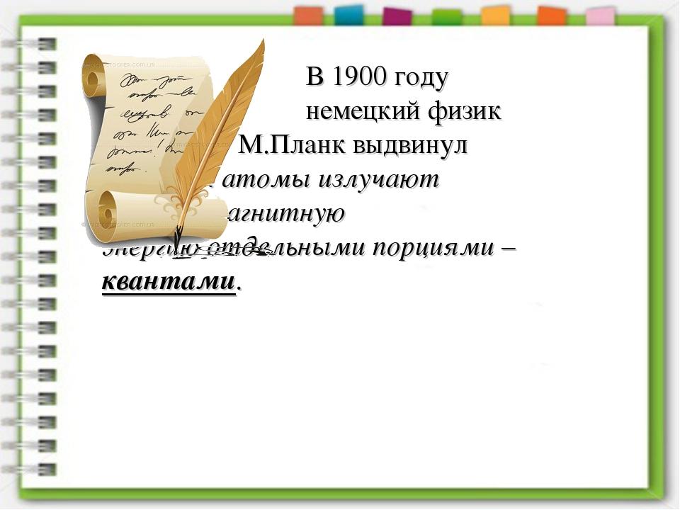 В 1900 году немецкий физик М.Планк выдвинул гипотезу: атомы изл...