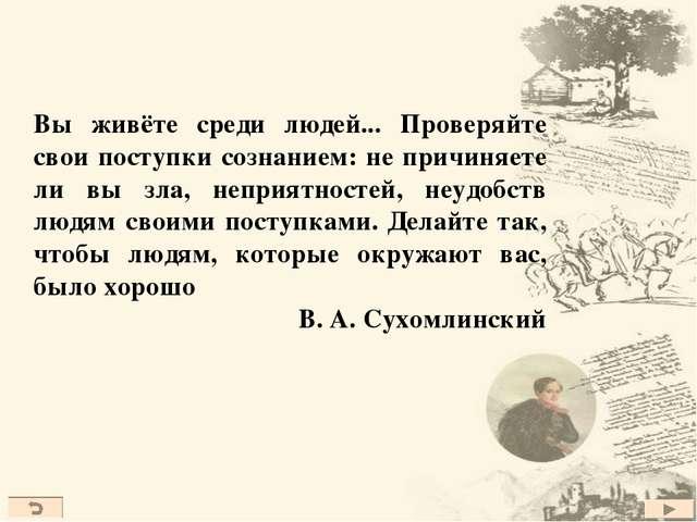 Вы живёте среди людей... Проверяйте свои поступки сознанием: не причиняете ли...