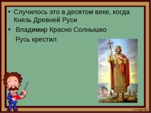 Случилось это в десятом веке, когда Князь Древней Руси Владимир Красно Солныш