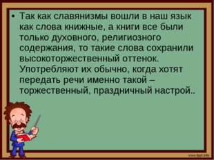 Так как славянизмы вошли в наш язык как слова книжные, а книги все были тольк