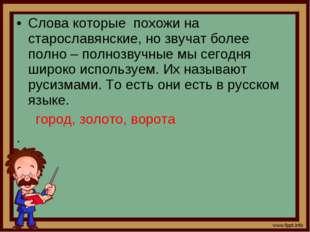 Слова которые похожи на старославянские, но звучат более полно – полнозвучные