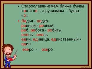 Старославянизмам ближе буквы «а» и «е», а русизмам – буква «о» Ладья - лодка
