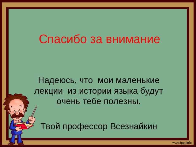 Спасибо за внимание Надеюсь, что мои маленькие лекции из истории языка будут...