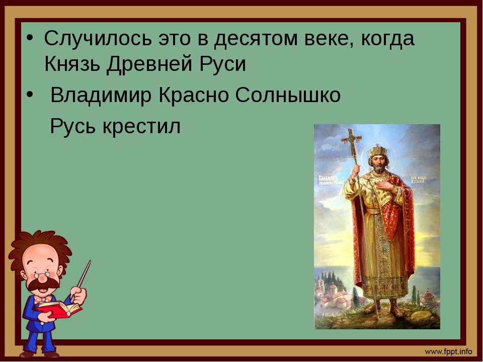 Случилось это в десятом веке, когда Князь Древней Руси Владимир Красно Солныш...