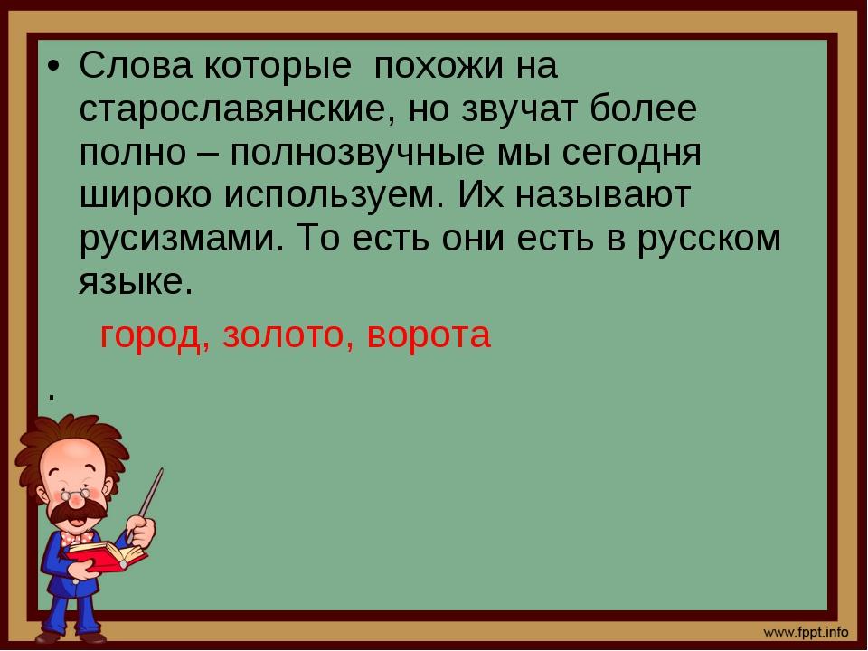 Слова которые похожи на старославянские, но звучат более полно – полнозвучные...