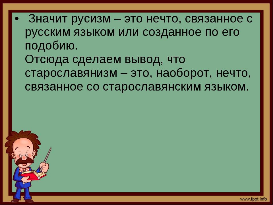 Значит русизм – это нечто, связанное с русским языком или созданное по его п...
