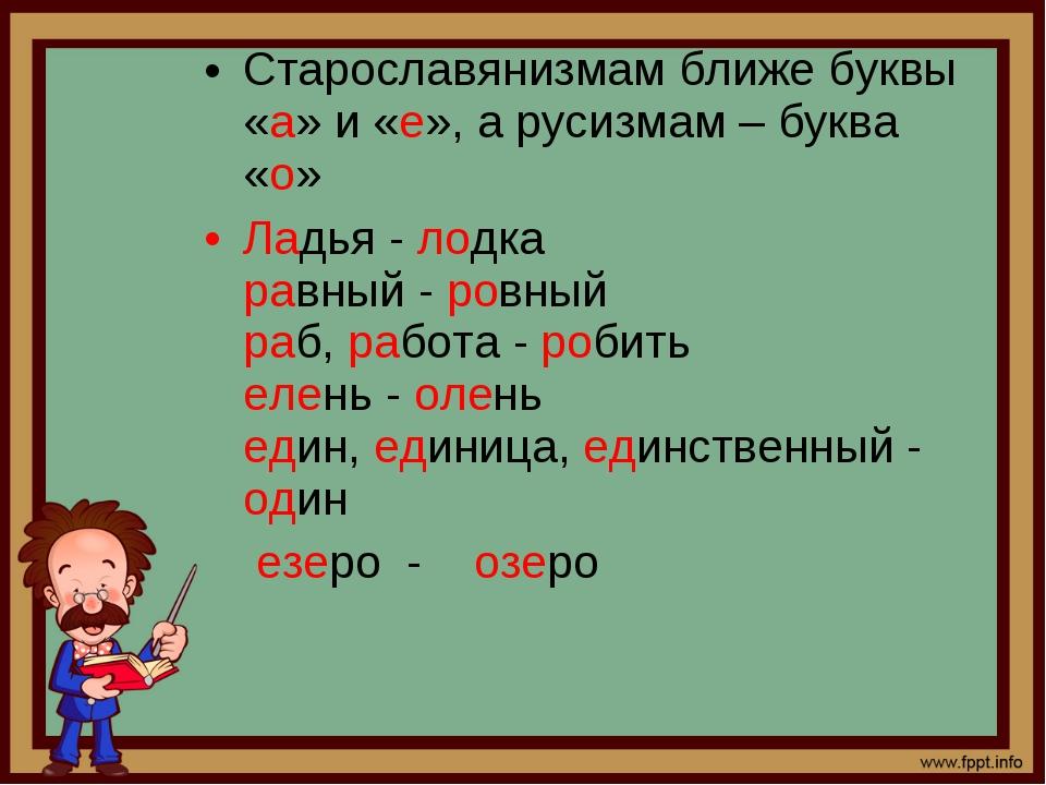 Старославянизмам ближе буквы «а» и «е», а русизмам – буква «о» Ладья - лодка...