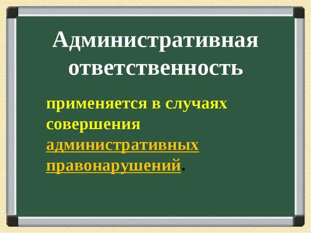 Административная ответственность применяется в случаях совершения администра...