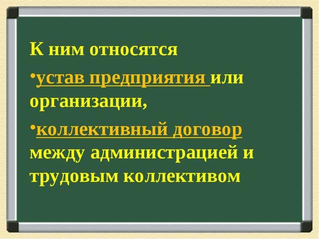 К ним относятся устав предприятия или организации, коллективный договор между...