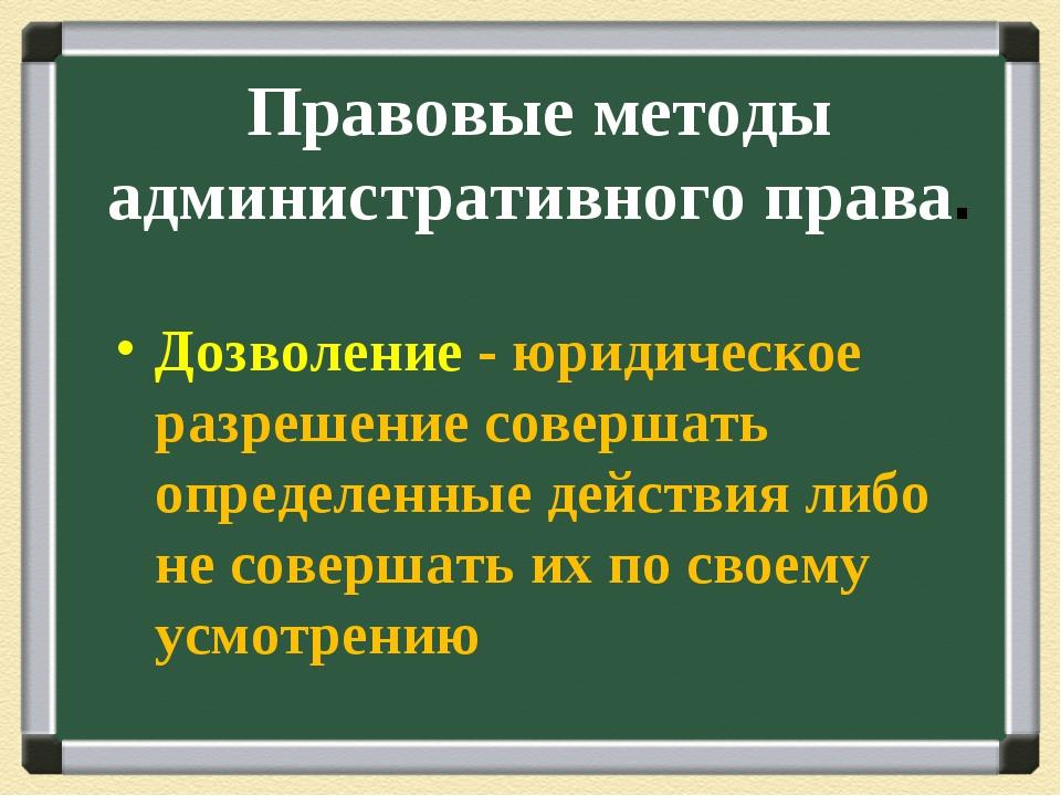 Правовые методы административного права. Дозволение - юридическое разрешение...