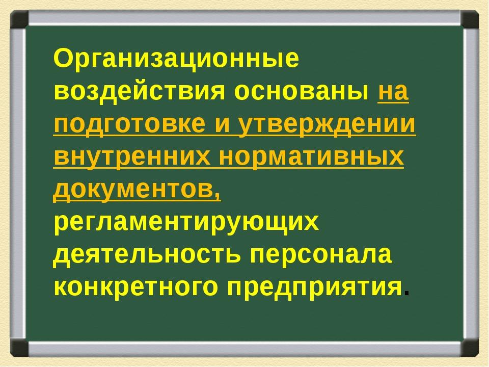 Организационные воздействия основаны на подготовке и утверждении внутренних н...