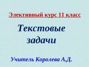 Элективный курс 11 класс Текстовые задачи Учитель Королева А.Д.
