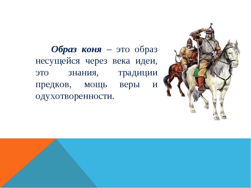 Образ коня – это образ несущейся через века идеи, это знания, традиции пред...