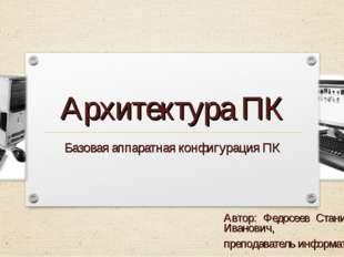 Архитектура ПК Базовая аппаратная конфигурация ПК Автор: Федосеев Станислав И