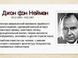 Джон фон Нейман 28.12.1903 – 8.02.1957 Венгеро-американский математик еврейск