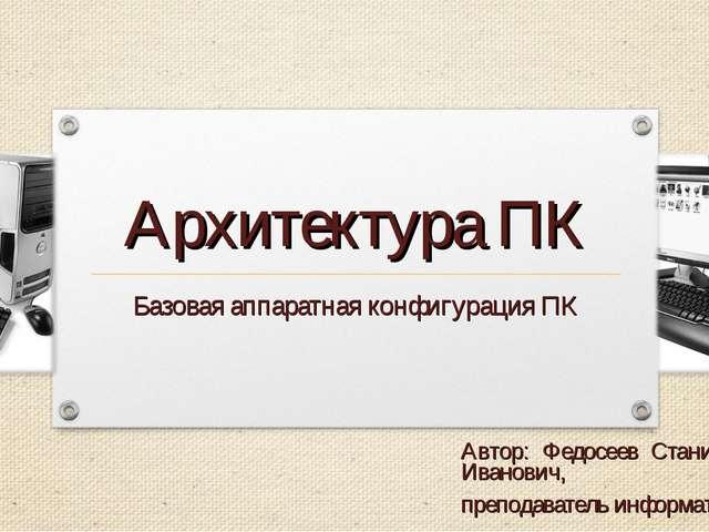 Архитектура ПК Базовая аппаратная конфигурация ПК Автор: Федосеев Станислав И...
