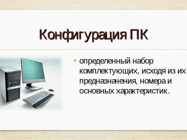 Конфигурация ПК определенный набор комплектующих, исходя из их предназначения...