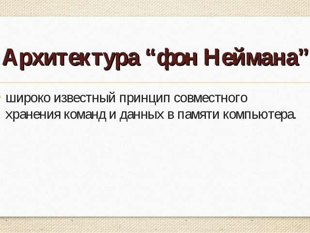 """Архитектура """"фон Неймана"""" широко известный принцип совместного хранениякоман..."""
