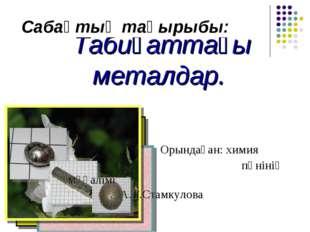 Табиғаттағы металдар. Орындаған: химия   пәнінің мұғалімі А.Т.Стамкул