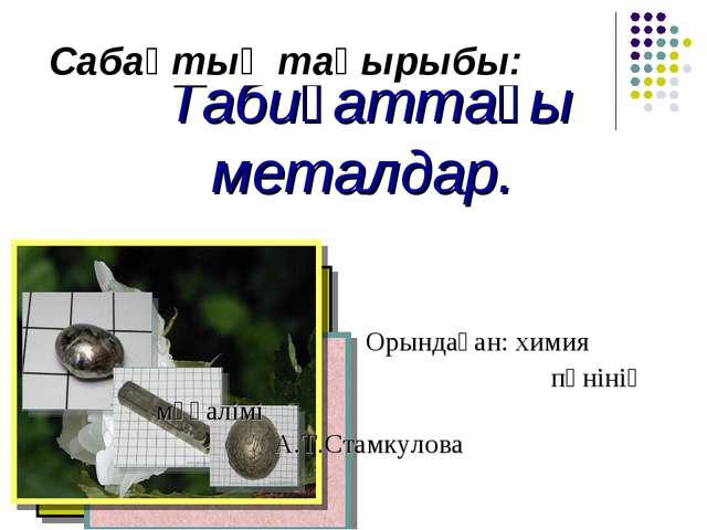 Табиғаттағы металдар. Орындаған: химия   пәнінің мұғалімі А.Т.Стамкул...