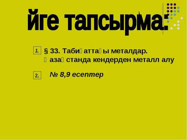 № 8,9 есептер § 33. Табиғаттағы металдар. Қазақстанда кендерден металл алу 1....