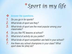 Answer the questions. Do you go in for sports? What kinds of sport are they?