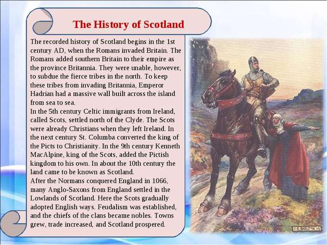 The History of Scotland The recorded history of Scotland begins in the 1st c...