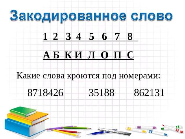 1 2 3 4 5 6 7 8 А Б К И Л О П С Какие слова кроются под номерами: 8718426 35...