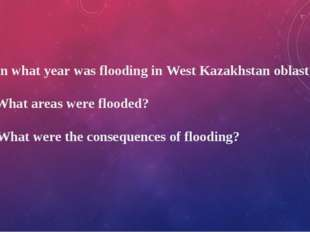 1. In what year was flooding in West Kazakhstan oblast? 2. What areas were fl