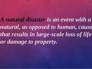 A natural disaster is an event with a natural, as opposed to human, cause tha