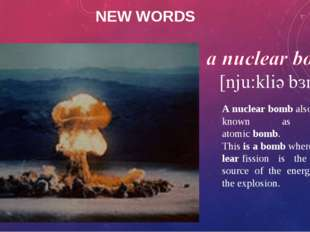 NEW WORDS A nuclear bomb also known as an atomic bomb. This is a bomb where n