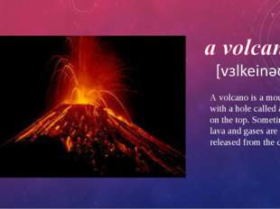 A volcano is a mountain with a hole called a crater on the top. Sometimes lav